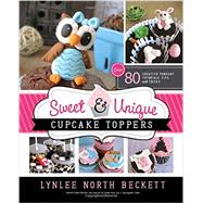 Sweet & Unique Cupcake Toppers: Over 80 Creative Fondant Tutorials, Tips, and Tricks by Beckett, Lynlee North, 9781462113668