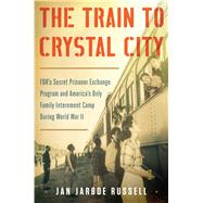 The Train to Crystal City FDR's Secret Prisoner Exchange Program and America's Only Family Internment Camp During World War II by Russell, Jan Jarboe, 9781451693669