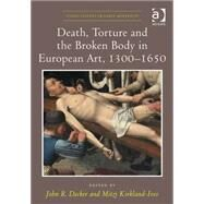 Death, Torture and the Broken Body in European Art, 1300û1650 by Decker,John R.;Decker,John R., 9781472433671