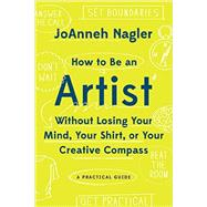 How to Be an Artist Without Losing Your Mind, Your Shirt, or Your Creative Compass by Nagler, Joanneh, 9781581573671