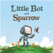 Little Bot and Sparrow by Parker, Jake; Parker, Jake, 9781626723672