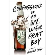 Confessions of an Ivy League Frat Boy A Memoir by Lohse, Andrew, 9781250033673