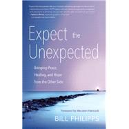 Expect the Unexpected Bringing Peace, Healing, and Hope from the Other Side by Philipps, Bill; Hancock, Maureen, 9781608683673