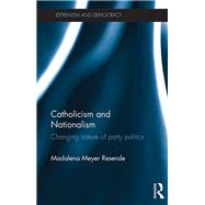 Catholicism and Nationalism: Changing Nature of Party Politics by Resende; Madalena, 9780415793674