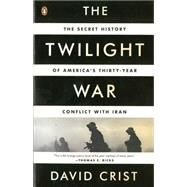 The Twilight War The Secret History of America's Thirty-Year Conflict with Iran by Crist, David, 9780143123675