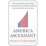 America Ascendant A Revolutionary Nation�s Path to Addressing Its Deepest Problems and Leading the 21st Century by Greenberg, Stanley B., 9781250003676