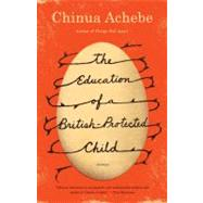 The Education of a British-Protected Child by ACHEBE, CHINUA, 9780307473677