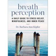 Breath Perception: A Daily Guide to Stress Relief, Mindfulness, and Inner Peace by Kipfer, Barbara Ann, 9781629143682