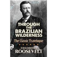 Through The Brazilian Wilderness The Classic Travelogue by Roosevelt, Theodore, 9780486813684