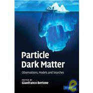 Particle Dark Matter: Observations, Models and Searches by Edited by Gianfranco Bertone, 9780521763684