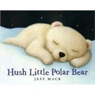 Hush Little Polar Bear by Mack, Jeff; Mack, Jeff, 9781596433687