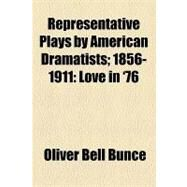 Representative Plays by American Dramatists; 1856-1911 : Love In '76 by Bunce, Oliver Bell, 9781153683692
