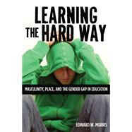 Learning the Hard Way : Masculinity, Place, and the Gender Gap in Education by Morris, Edward W., 9780813553696