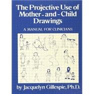 The Projective Use Of Mother-And- Child Drawings: A Manual: A Manual For Clinicians by Gillespie, 9781138883697