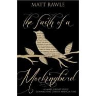 The Faith of a Mockingbird: A Small Group Study Connecting Christ and Culture by Rawle, Matt, 9781501803697