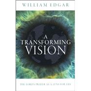 A Transforming Vision: The Lord's Prayer as a Lens for Life by William Edgar, 9781781913697