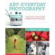 Art of Everyday Photography: Move Toward Manual and Make Creative Photos by Tuttle, Susan, 9781440333699