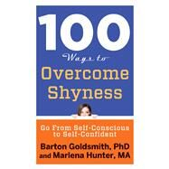 100 Ways to Overcome Shyness: Go from Self-conscious to Self-confident by Goldsmith, Barton, Ph.D.; Hunter, Marlena, 9781601633699