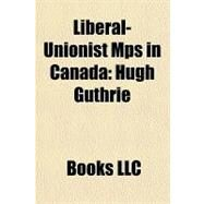 Liberal-Unionist Mps in Canad : Hugh Guthrie by , 9781156183700