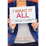 I Want It All Exchanging Your Average Life for Deeper Faith, Greater Power, and More Impact by Smith, Gwen, 9780781413701