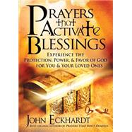 Prayers that Activate Blessings : Experience the protection, power and favor of God for you and your loved Ones by Eckhardt, John, 9781616383701