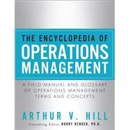 The Encyclopedia of Operations Management A Field Manual and Glossary of Operations Management Terms and Concepts by Hill, Arthur V., 9780132883702