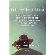 The Domino Diaries My Decade Boxing with Olympic Champions and Chasing Hemingway's Ghost in the Last Days of Castro's Cuba by Butler, Brin-Jonathan, 9781250043702
