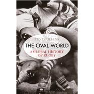 The Oval World A global history of rugby by Collins, Tony, 9781408843703