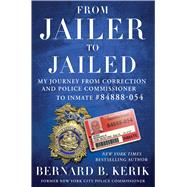 From Jailer to Jailed My Journey from Correction and Police Commissioner to Inmate #84888-054 by Kerik, Bernard B., 9781476783703