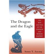 The Dragon and the Eagle: The Rise and Fall of the Chinese and Roman Empires by Auyang; Sunny, 9780765643704