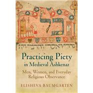 Practicing Piety in Medieval Ashkenaz by Baumgarten, Elisheva, 9780812223705