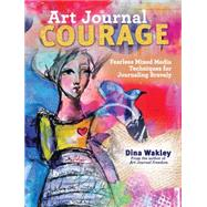 Art Journal Courage: Fearless Mixed Media Techniques for Journaling Bravely by Wakley, Dina, 9781440333705