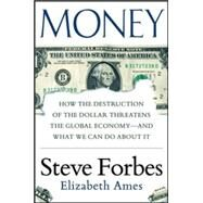 Money: How the Destruction of the Dollar Threatens the Global Economy – and What We Can Do About It by Forbes, Steve; Ames, Elizabeth, 9780071823708