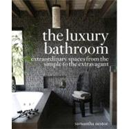 Luxury Bathroom : Extraordinary Spaces from the Simple to the Extravagant by NESTOR, SAMANTHA, 9780307393708