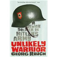 Unlikely Warrior A Jewish Soldier in Hitler's Army by Rauch, Georg; Rauch, Phyllis, 9781250073709
