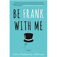 Be Frank With Me by Johnson, Julia Claiborne, 9780062413710