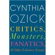 Critics, Monsters, Fanatics, and Other Literary Essays by Ozick, Cynthia, 9780544703711