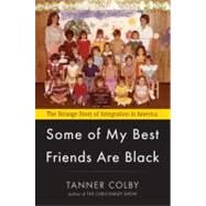 Some of My Best Friends Are Black : The Strange Story of Integration in America by Colby, Tanner, 9780670023714