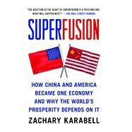Superfusion : How China and America Became One Economy and Why the World's Prosperity Depends on It by Karabell, Zachary, 9781416583714