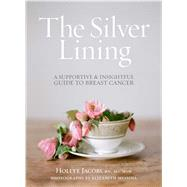 The Silver Lining A Supportive and Insightful Guide to Breast Cancer by Jacobs, Hollye; Messina, Elizabeth, 9781476743714