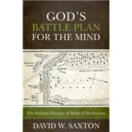 God's Battle Plan for the Mind: The Puritan Practice of Biblical Meditation by Saxton, David W., 9781601783714