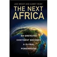 The Next Africa An Emerging Continent becomes a Global Powerhouse by Bright, Jake; Hruby, Aubrey, 9781250063717