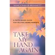 Take My Hand Again: A Faith-based Guide for Helping Aging Parents by Brummett, Nancy, 9780825443718