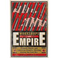 Workshops of Empire: Stegner, Engle, and American Creative Writing During the Cold War by Bennett, Eric, 9781609383718