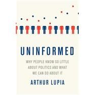 Uninformed Why People Seem to Know So Little about Politics and What We Can Do about It by Lupia, Arthur, 9780190263720
