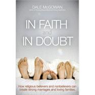 In Faith and in Doubt: How Religious Believers and Nonbelievers Can Create Strong Marriages and Loving Families by McGowan, Dale, 9780814433720