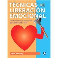 T�cnicas de liberaci�n emocional / Emotional Freedom Techniques: Destapando tus emociones para cambiar tu vida / Uncovering your emotions to change your life by Hartung, John, 9786077723721