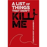 A List of Things That Didn't Kill Me A Memoir by Schmidt, Jason, 9781250073723