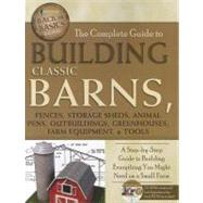 Complete Guide to Building Classic Barns, Fences, Storage Sheds, Animal Pens, Outbuildings, Greenhouses, Farm Equipment, and Tools : A Step-by-Step Guide to Building Everything You Might Need on a Small Farm by Atlantic Publishing Group, Inc., 9781601383723