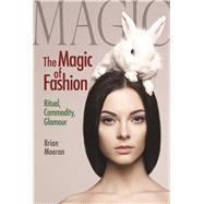 The Magic of Fashion: Ritual, Commodity, Glamour by Moeran,Brian, 9781629583723